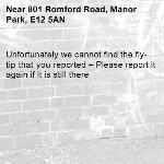 Unfortunately we cannot find the fly-tip that you reported – Please report it again if it is still there-801 Romford Road, Manor Park, E12 5AN