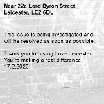 This issue is being investigated and will be resolved as soon as possible.  Thank you for using Love Leicester. You're making a real difference. 17.2.2020-22a Lord Byron Street, Leicester, LE2 6DU