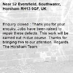 Enquiry closed : Thank you for your enquiry. Jobs have been raised to repair these defects. This work will be carried out in due course. Thanks for bringing this to our attention. Regards The Horsham Team.-52 Eversfield, Southwater, Horsham RH13 9GF, UK