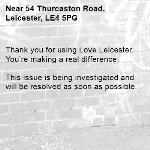 Thank you for using Love Leicester. You're making a real difference.  This issue is being investigated and will be resolved as soon as possible.  -54 Thurcaston Road, Leicester, LE4 5PG