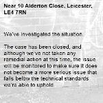 We've investigated the situation.  The case has been closed, and although we've not taken any remedial action at this time, the issue will be monitored to make sure it does not become a more serious issue that falls below the technical standards we're able to uphold. -10 Alderton Close, Leicester, LE4 7RN