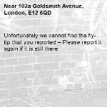 Unfortunately we cannot find the fly-tip that you reported – Please report it again if it is still there-102a Goldsmith Avenue, London, E12 6QD