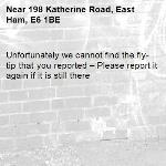 Unfortunately we cannot find the fly-tip that you reported – Please report it again if it is still there-198 Katherine Road, East Ham, E6 1BE