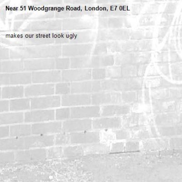 makes our street look ugly-51 Woodgrange Road, London, E7 0EL