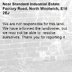 We are not responsible for this land. We have informed the landowner, but we may not be able to  resolve ourselves. Thank you for reporting it.-Standard Industrial Estate Factory Road, North Woolwich, E16 2EJ