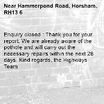 Enquiry closed : Thank you for your report. We are already aware of the pothole and will carry out the necessary repairs within the next 28 days. Kind regards, the Highways Team-Hammerpond Road, Horsham, RH13 6