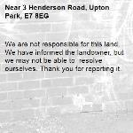 We are not responsible for this land. We have informed the landowner, but we may not be able to  resolve ourselves. Thank you for reporting it.-3 Henderson Road, Upton Park, E7 8EG