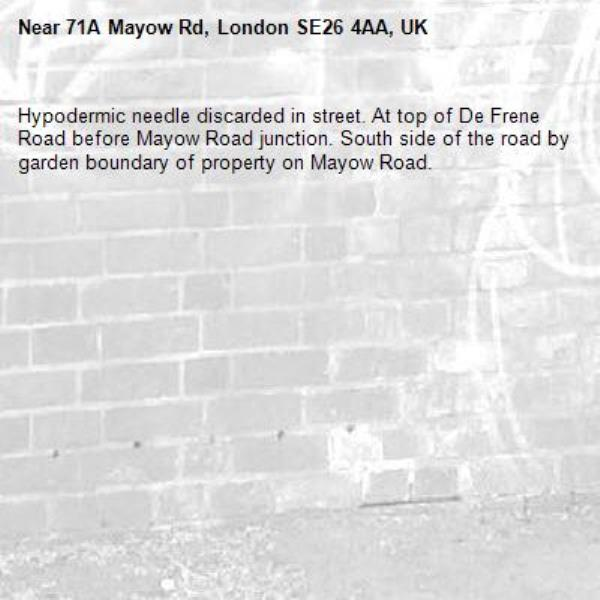 Hypodermic needle discarded in street. At top of De Frene Road before Mayow Road junction. South side of the road by garden boundary of property on Mayow Road.-71A Mayow Rd, London SE26 4AA, UK