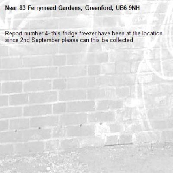 Report number 4- this fridge freezer have been at the location since 2nd September please can this be collected-83 Ferrymead Gardens, Greenford, UB6 9NH