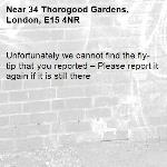 Unfortunately we cannot find the fly-tip that you reported – Please report it again if it is still there-34 Thorogood Gardens, London, E15 4NR