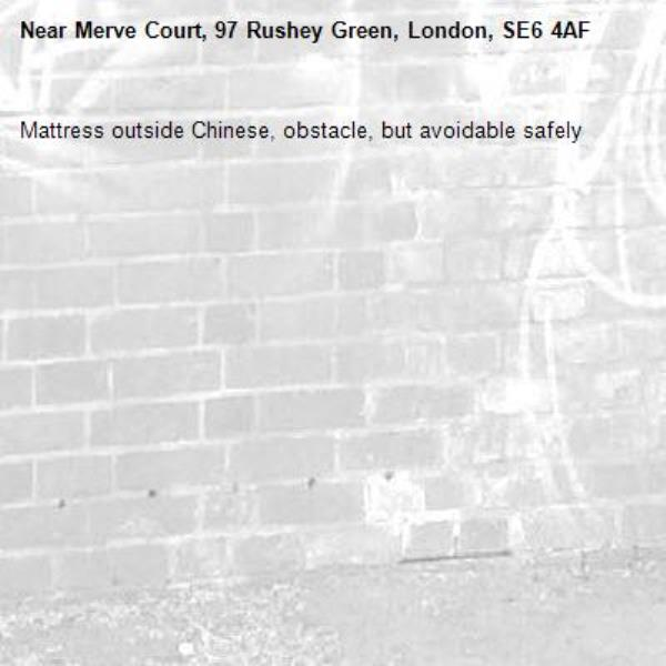 Mattress outside Chinese, obstacle, but avoidable safely-Merve Court, 97 Rushey Green, London, SE6 4AF
