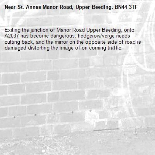 Exiting the junction of Manor Road Upper Beeding, onto A2037 has become dangerous, hedgerow/verge needs cutting back, and the mirror on the opposite side of road is damaged distorting the image of on coming traffic.-St. Annes Manor Road, Upper Beeding, BN44 3TF