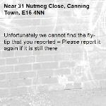 Unfortunately we cannot find the fly-tip that you reported – Please report it again if it is still there-31 Nutmeg Close, Canning Town, E16 4NN