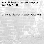 Customer Services update- Resolved -63 Prole St, Wolverhampton WV10 9AD, UK