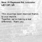 This issue has been resolved thanks to your reports. Together, we're making a real difference. Thank you.  -39 Raymond Rd, Leicester LE3 2AT, UK