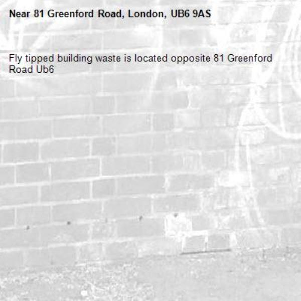 Fly tipped building waste is located opposite 81 Greenford Road Ub6 -81 Greenford Road, London, UB6 9AS