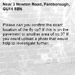 Please can you confirm the exact location of the fly tip? If this is on the pavement or another area of no.3? If you could upload a photo that would help to investigate further. -3 Newton Road, Farnborough, GU14 8BN