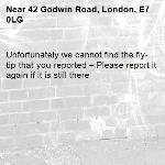 Unfortunately we cannot find the fly-tip that you reported – Please report it again if it is still there-42 Godwin Road, London, E7 0LG