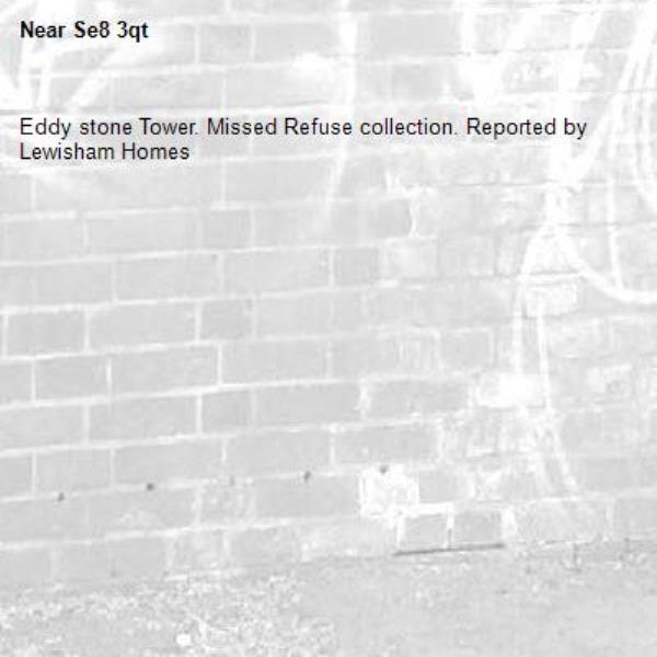 Eddy stone Tower. Missed Refuse collection. Reported by Lewisham Homes-Se8 3qt