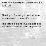 Thank you for using Love Leicester. You're making a real difference.  This issue is being investigated and will be resolved as soon as possible.  -151 Barclay St, Leicester LE3 0JB, UK
