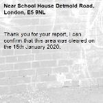 Thank you for your report, I can confirm that this area was cleared on the 15th January 2020.-School House Detmold Road, London, E5 9NL