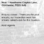 Enquiry closed : Thank you for your enquiry, our inspection team has already raised a job for this location.  Kind regards   -1 Hawthorns Clayton Lane, Chichester, PO20 8JQ