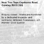 Enquiry closed : Works are monitored by a dedicated inspector and contractor defected if necessary, will monitor. Clive Buckler-Tree Tops Copthorne Road, Crawley, RH10 3SQ