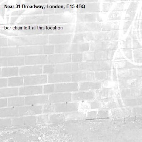 bar chair left at this location-31 Broadway, London, E15 4BQ