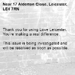 Thank you for using Love Leicester. You're making a real difference.  This issue is being investigated and will be resolved as soon as possible.  -17 Alderton Close, Leicester, LE4 7RN