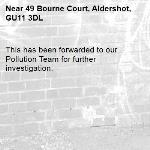This has been forwarded to our Pollution Team for further investigation.-49 Bourne Court, Aldershot, GU11 3DL