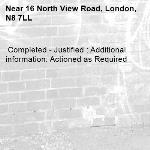 Completed - Justified : Additional information: Actioned as Required -16 North View Road, London, N8 7LL