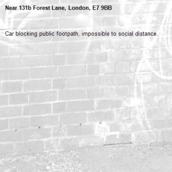 Car blocking public footpath, impossible to social distance. -131b Forest Lane, London, E7 9BB