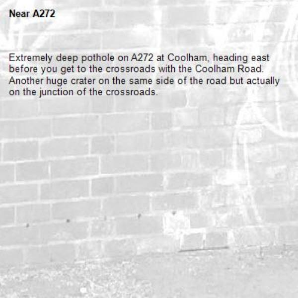 Extremely deep pothole on A272 at Coolham, heading east before you get to the crossroads with the Coolham Road. Another huge crater on the same side of the road but actually on the junction of the crossroads.-A272