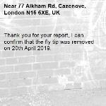 Thank you for your report, I can confirm that the fly tip was removed on 20th April 2019.-77 Alkham Rd, Cazenove, London N16 6XE, UK