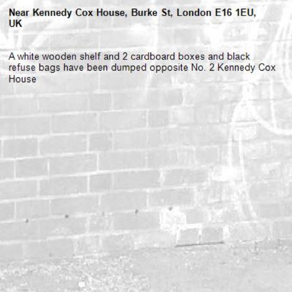 A white wooden shelf and 2 cardboard boxes and black refuse bags have been dumped opposite No. 2 Kennedy Cox House-Kennedy Cox House, Burke St, London E16 1EU, UK