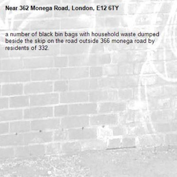 a number of black bin bags with household waste dumped beside the skip on the road outside 366 monega road by residents of 332.-362 Monega Road, London, E12 6TY