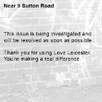 This issue is being investigated and will be resolved as soon as possible.  Thank you for using Love Leicester. You're making a real difference. -9 Sutton Road