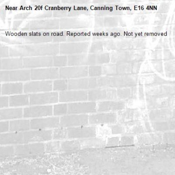 Wooden slats on road. Reported weeks ago. Not yet removed -Arch 20f Cranberry Lane, Canning Town, E16 4NN
