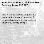 This is a tree related enquiry. We have sent it to our Contractor for remedial action to be carried out. Thankyou for reporting it.-Ashton House, 19 Brent Road, Canning Town, E16 1PF