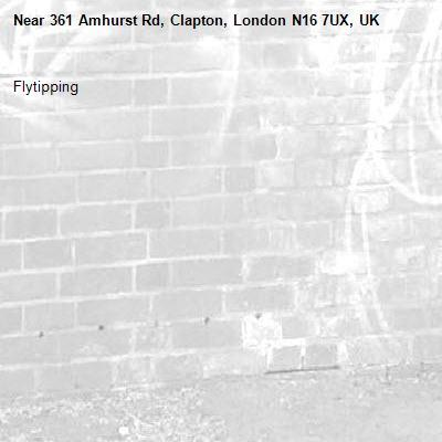Flytipping-361 Amhurst Rd, Clapton, London N16 7UX, UK