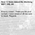 Enquiry closed : Thank you for your contact, I have raised x3 28 day jobs to repair. Regards.-12 Stoke Abbott Rd, Worthing BN11 1HE, UK