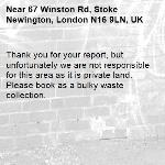 Thank you for your report, but unfortunately we are not responsible for this area as it is private land. Please book as a bulky waste collection. 