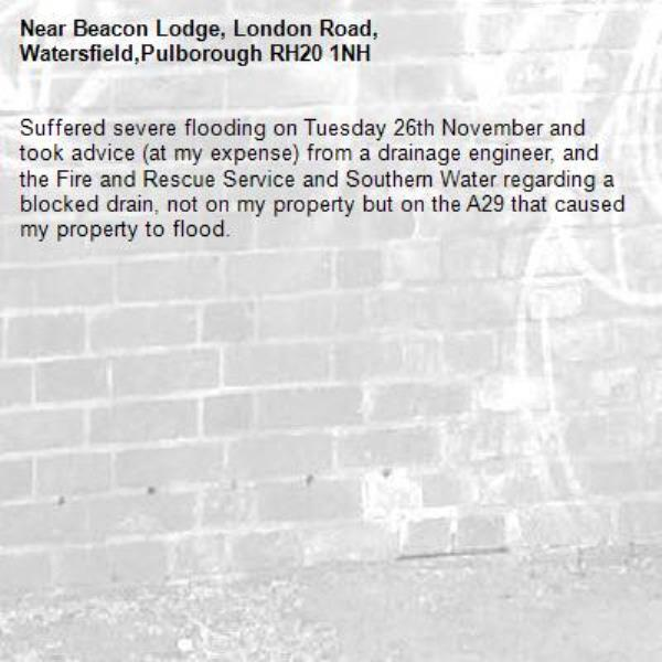 Suffered severe flooding on Tuesday 26th November and took advice (at my expense) from a drainage engineer, and the Fire and Rescue Service and Southern Water regarding a blocked drain, not on my property but on the A29 that caused my property to flood.-Beacon Lodge, London Road, Watersfield,Pulborough RH20 1NH