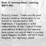 Enquiry closed : Thank you for your enquiry however the location is not owned or maintained by WS Highways, it is possible it is the responsibility of Adur District Council alternatively to find out the relevant land owner you would need to contact Land Registry on 0300 006 0411 Kind Regards, the Highways Team-22 lancing Close, Lancing, BN15 9NJ