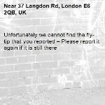 Unfortunately we cannot find the fly-tip that you reported – Please report it again if it is still there-37 Langdon Rd, London E6 2QB, UK