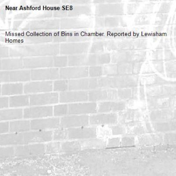 Missed Collection of Bins in Chamber. Reported by Lewisham Homes-Ashford House SE8