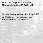 Resident emailed on 14th June 2019 by Waste Services requesting additional location details.-101 Clapton Common, Clapton, London E5 9AB, UK