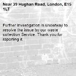 Further investigation is underway to resolve the issue by our waste collection Service. Thank you for reporting it.-39 Hughan Road, London, E15 1LT