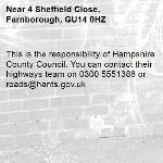 This is the responsibility of Hampshire County Council. You can contact their highways team on 0300 5551388 or roads@hants.gov.uk-4 Sheffield Close, Farnborough, GU14 0HZ