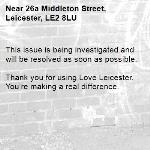 This issue is being investigated and will be resolved as soon as possible. 	 Thank you for using Love Leicester. You're making a real difference.-26a Middleton Street, Leicester, LE2 8LU